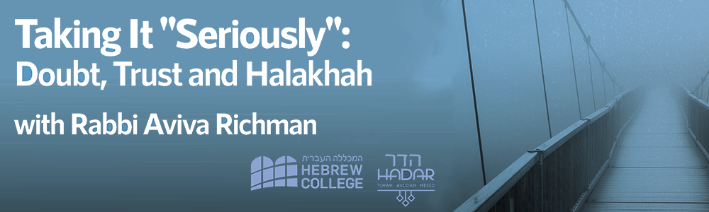Taking it 'Seriously': Doubt, Trust and Halakhah With Rabbi Aviva Richman Tuesday February 11, 2020 6:30-8:30pm 10 Phillips Place, Cambridge, MA 02138
