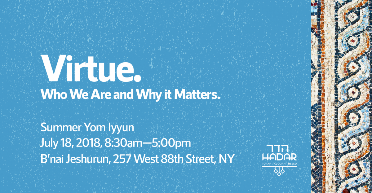 Virtue: Who We Are and Why It Matters Summer Yom Iyyun A day of learning with Hadar Wednesday, July 18, 2018; 8:30 AM-5:00 PM  Hosted at B'nai Jeshurun, 257 West 88th St. New York, NY