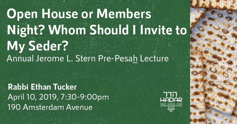Open House or Members Night?  Whom Should I Invite To My Seder? Annual Jerome L. Stern Pre-Pesach Lecture with Rabbi Ethan Tucker Wednesday, April 10, 2019