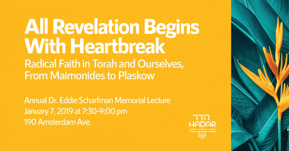 Annual Dr. Eddie Scharfman Memorial Lecture All Revelation Begins With Heartbreak: Radical Faith in Torah and Ourselves, From Maimonides to Plaskow Monday January 7th, 2019 - 7:30 - 9:00 PM 190 Amsterdam Ave, New York, NY 10023 Presented by R. Jason Rubenstein